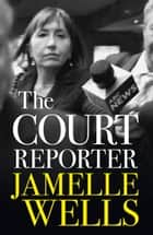 Court Reporter - a tough and fearless memoir of the cases that have shocked, moved and never left us. eBook by Jamelle Wells