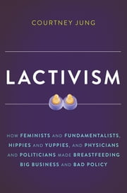 Lactivism - How Feminists and Fundamentalists, Hippies and Yuppies, and Physicians and Politicians Made Breastfeeding Big Business and Bad Policy ebook by Courtney Jung