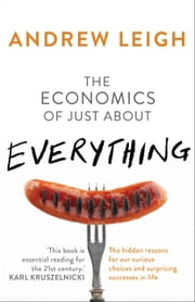 The Economics of Just About Everything - The hidden reasons for our curious choices and surprising successes ebook by Andrew Leigh