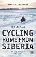 Cycling Home from Siberia - 30,000 miles, 3 years, 1 bicycle ebook by Rob Lilwall