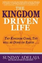 The Kingdom Driven Life - Thy Kingdom Come, Thy Will be Done on Earth . . . ebook by Sunday Adelaja