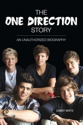 The One Direction Story - An Unauthorized Biography ebook by Danny White