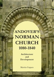 Andover's Norman Church 1080: 1840: The Architecture and Development of Old St Mary, Andover, Hampshire, England ebook by Martin Coppen