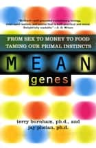 Mean Genes - From Sex To Money To Food: Taming Our Primal Instincts ebook by Terry Burnham, Jay Phelan
