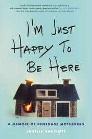 I'm Just Happy to Be Here - A Memoir of Renegade Mothering ebook by Janelle Hanchett