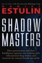 Shadow Masters: An International Network of Governments and Secret-Service Agencies Working Together with Drugs Dealers and Terrorists for Mutual Benefit and Profit ebook by Daniel Estulin