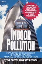 Indoor Pollution - Safeguard Yourself and Your Family Against Hidden Contaminants, at Home and at Work ebook by Steve Coffel
