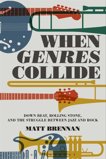 When Genres Collide - Down Beat, Rolling Stone, and the Struggle between Jazz and Rock ebook by Professor Matt Brennan