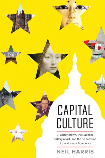 Capital Culture - J. Carter Brown, the National Gallery of Art, and the Reinvention of the Museum Experience ebook by Neil Harris