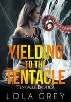 Yielding to the Tentacle (Tentacle Erotica) ebook by Lola Grey