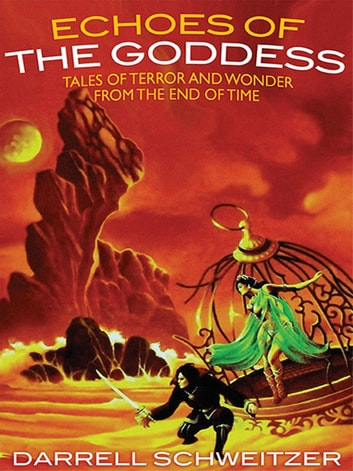 Echoes of the Goddess - Tales of Terror and Wonder from the End of Time ebook by Darrell Schweitzer
