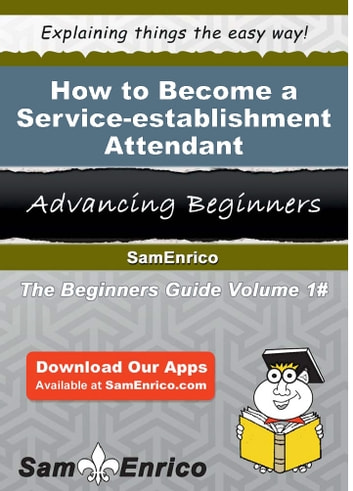 How to Become a Service-establishment Attendant - How to Become a Service-establishment Attendant eBook by Zachery Rauch