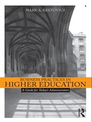 Business Practices in Higher Education - A Guide for Today's Administrators ebook by Mark A. Kretovics