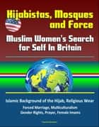 Hijabistas, Mosques and Force: Muslim Women's Search for Self In Britain - Islamic Background of the Hijab, Religious Wear, Forced Marriage, Multiculturalism, Gender Rights, Prayer, Female Imams ebook by Progressive Management