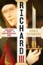 Richard III - England's Most Controversial King ebook by Chris Skidmore