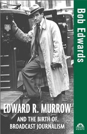Edward R. Murrow and the Birth of Broadcast Journalism ebook by Bob Edwards