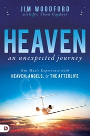 Heaven, an Unexpected Journey - One Man's Experience with Heaven, Angels, and the Afterlife ebook by Jim Woodford, Thom Gardner