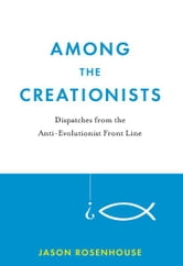 Among the Creationists:Dispatches from the Anti-Evolutionist Front Line - Dispatches from the Anti-Evolutionist Front Line ebook by Jason Rosenhouse