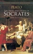 The Trial and Death of Socrates - Four Dialogues ebook by Plato