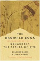 The Drowned Book - Ecstatic and Earthy Reflections of Bahauddin, the Father of Rumi ebook by Coleman Barks, John Moyne