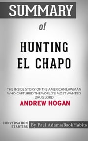 Summary of Hunting El Chapo: The Inside Story of the American Lawman Who Captured the World's Most-Wanted Drug Lord by Andrew Hogan | Conversation Starters ebook by Paul Adams