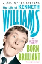 Kenneth Williams: Born Brilliant - The Life of Kenneth Williams ebook by