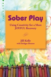 Sober Play: Using Creativity for a More Joyful Recovery ebook by Jill Kelly