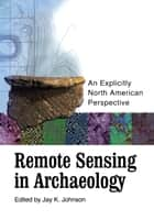 Remote Sensing in Archaeology - An Explicitly North American Perspective ebook by Jay K. Johnson, Marco Giardano, Kenneth L. Kvamme,...