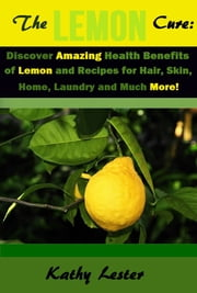 The Lemon Cure: - Discover Amazing Health Benefits of Lemons and Recipes for Hair, Skin, Home, Laundry and Much More! ebook by Kathy Lester