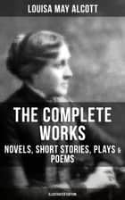 THE COMPLETE WORKS OF LOUISA MAY ALCOTT: Novels, Short Stories, Plays & Poems (Illustrated Edition) - Little Women, Good Wives, Little Men, Jo's Boys, A Modern Mephistopheles, Eight Cousins, Rose in Bloom, Jack and Jill, Behind a Mask, The Abbot's Ghost… ebook by Louisa May Alcott