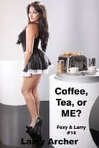 Coffee, Tea, or ME? (Foxy and Larry #14) ebook by Larry Archer