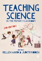 Teaching Science in the Primary Classroom ebook by Hellen Ward, Judith Roden