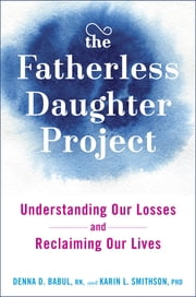 The Fatherless Daughter Project - Understanding Our Losses and Reclaiming Our Lives ebook by Denna Babul, RN,Karin Luise