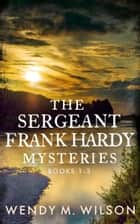The Sergeant Frank Hardy Mysteries - Books 1-3 ebook by Wendy M. Wilson