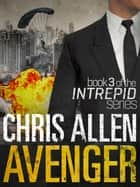 Avenger: The Alex Morgan Interpol Spy Thriller Series (Intrepid 3) ebook by Chris Allen