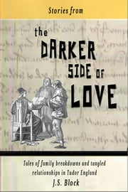 Stories from the Darker Side of Love - Tales of broken families and tangled relationships in Tudor England ebook by J. S. Block