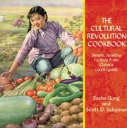 The Cultural Revolution Cookbook - Simple, Healthy Recipes from China's Countryside ebook by Sasha Gong,Scott D. Seligman