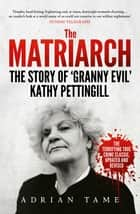 The Matriarch - The Story of 'Granny Evil' Kathy Pettingill ebook by Adrian Tame
