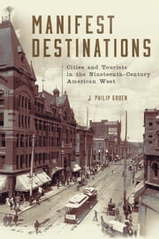 Manifest Destinations - Cities and Tourists in the Nineteenth-Century American West ebook by Dr. J. Philip Gruen