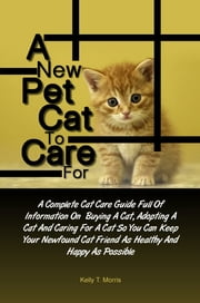A New Pet Cat To Care For - A Complete Cat Care Guide Full Of Information On Buying A Cat, Adopting A Cat And Caring For A Cat So You Can Keep Your Newfound Cat Friend As Healthy And Happy As Possible ebook by Kelly T. Morris