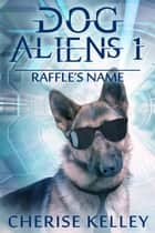 Dog Aliens 1: Raffle's Name - Dog Aliens ebook by Cherise Kelley