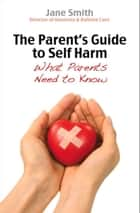The Parent's Guide to Self-Harm - What every parent needs to know ebook by
