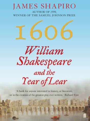 1606 - William Shakespeare and the Year of Lear ebook by James Shapiro