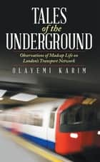 Tales of the Underground - Observations of Madcap Life on London'S Transport Network ebook by Olayemi Karim