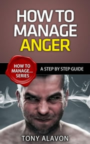 How To Manage Anger - A Step by Step Guide - How To Manage Series, #1 ebook by Tony Alavon