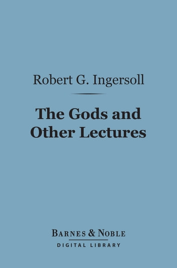 The Gods and Other Lectures (Barnes & Noble Digital Library) ebook by Robert G. Ingersoll
