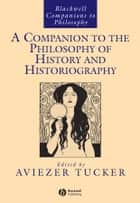 A Companion to the Philosophy of History and Historiography ebook by Aviezer Tucker