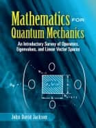 Mathematics for Quantum Mechanics - An Introductory Survey of Operators, Eigenvalues, and Linear Vector Spaces eBook by John David Jackson