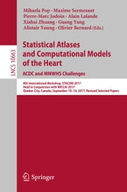 Statistical Atlases and Computational Models of the Heart. ACDC and MMWHS Challenges - 8th International Workshop, STACOM 2017, Held in Conjunction with MICCAI 2017, Quebec City, Canada, September 10-14, 2017, Revised Selected Papers ebook by Mihaela Pop, Maxime Sermesant, Pierre-Marc Jodoin,...