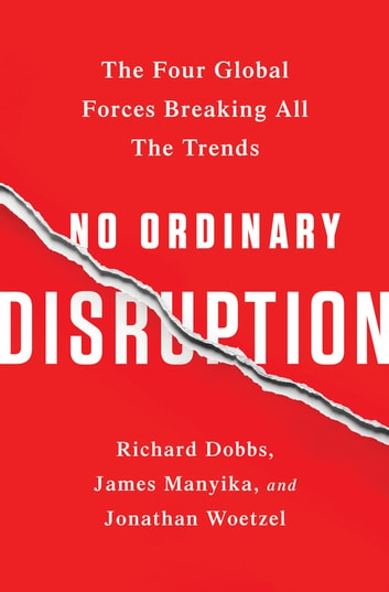 No Ordinary Disruption - The Four Global Forces Breaking All the Trends ebook by Richard Dobbs,James Manyika,Jonathan Woetzel